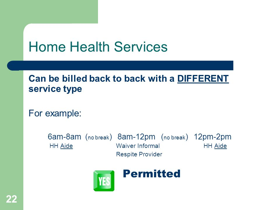 22 Home Health Services Can be billed back to back with a DIFFERENT service type For example: 6am-8am ( no break ) 8am-12pm ( no break ) 12pm-2pm HH A