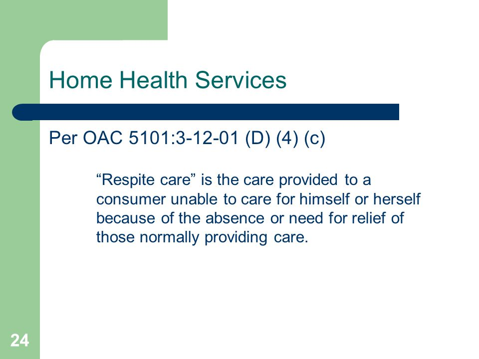 24 Home Health Services Per OAC 5101:3-12-01 (D) (4) (c) Respite care is the care provided to a consumer unable to care for himself or herself because of the absence or need for relief of those normally providing care.