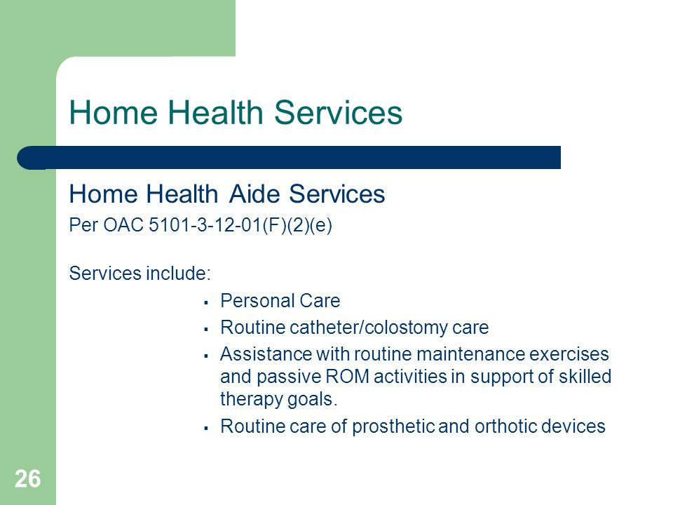 26 Home Health Services Home Health Aide Services Per OAC 5101-3-12-01(F)(2)(e) Services include:  Personal Care  Routine catheter/colostomy care  Assistance with routine maintenance exercises and passive ROM activities in support of skilled therapy goals.