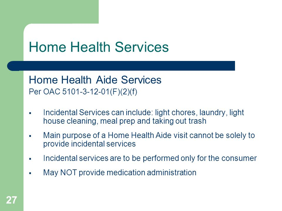 27 Home Health Services Home Health Aide Services Per OAC 5101-3-12-01(F)(2)(f)  Incidental Services can include: light chores, laundry, light house cleaning, meal prep and taking out trash  Main purpose of a Home Health Aide visit cannot be solely to provide incidental services  Incidental services are to be performed only for the consumer  May NOT provide medication administration