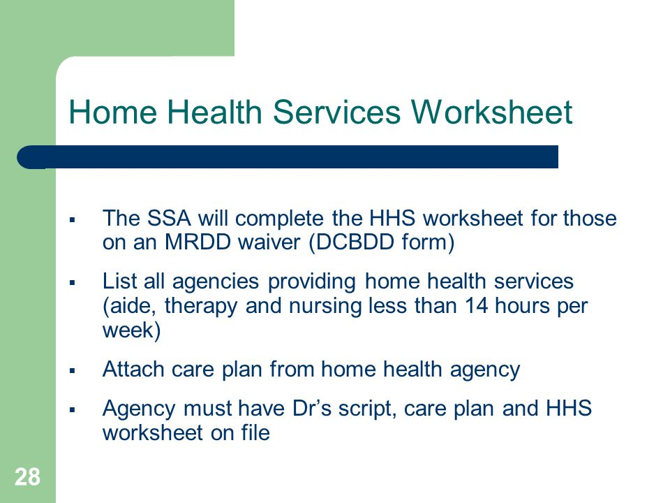 28 Home Health Services Worksheet  The SSA will complete the HHS worksheet for those on an MRDD waiver (DCBDD form)  List all agencies providing home health services (aide, therapy and nursing less than 14 hours per week)  Attach care plan from home health agency  Agency must have Dr's script, care plan and HHS worksheet on file