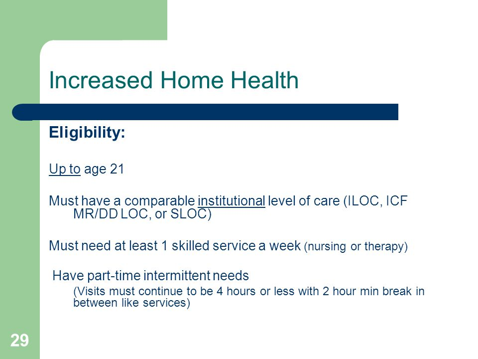 29 Increased Home Health Eligibility: Up to age 21 Must have a comparable institutional level of care (ILOC, ICF MR/DD LOC, or SLOC) Must need at leas