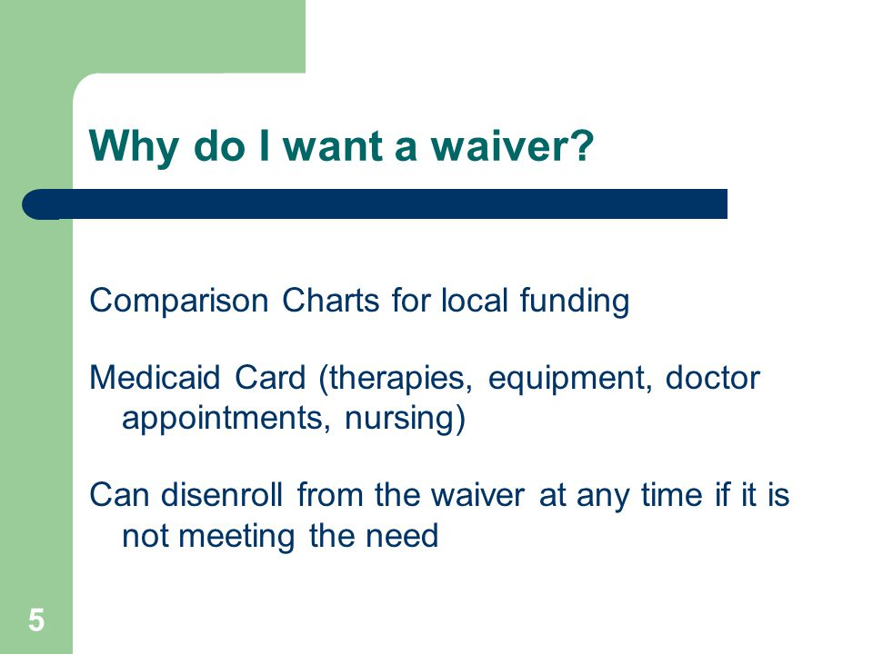 5 Why do I want a waiver? Comparison Charts for local funding Medicaid Card (therapies, equipment, doctor appointments, nursing) Can disenroll from th