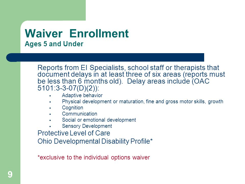 9 Waiver Enrollment Ages 5 and Under Reports from EI Specialists, school staff or therapists that document delays in at least three of six areas (reports must be less than 6 months old).