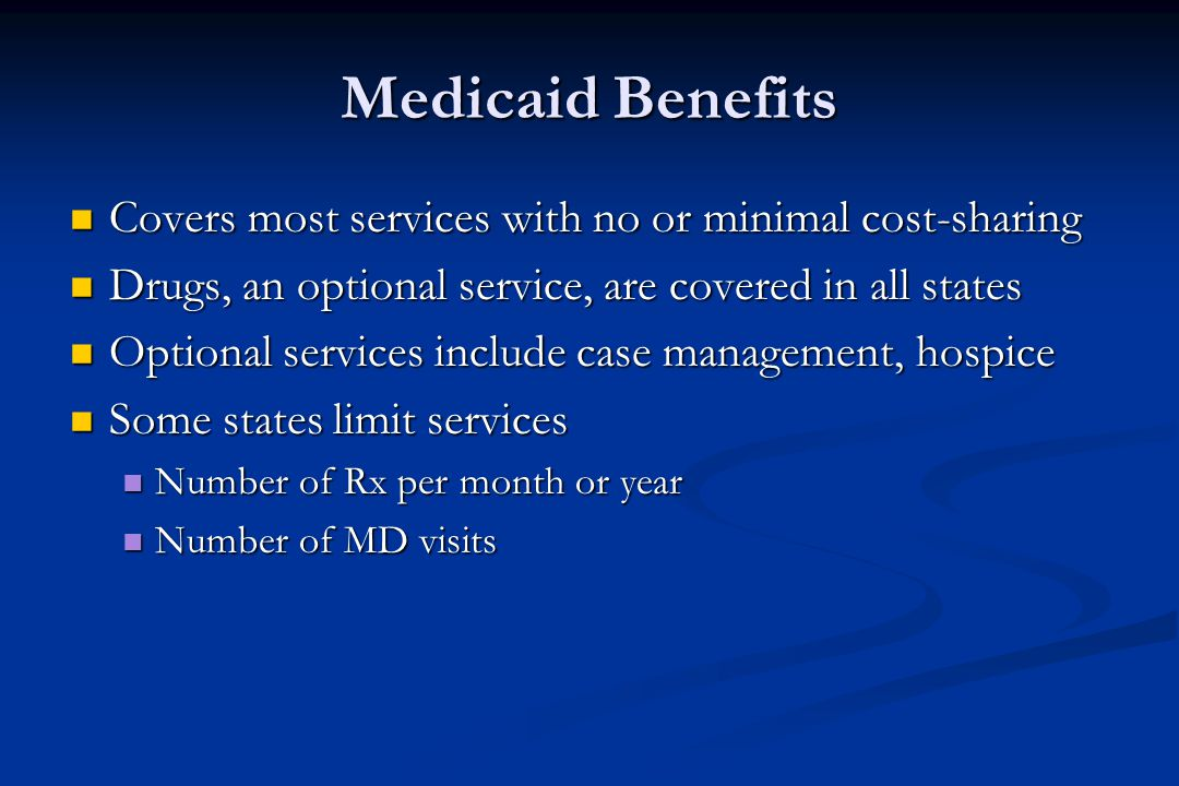 Medicaid Benefits Covers most services with no or minimal cost-sharing Covers most services with no or minimal cost-sharing Drugs, an optional service, are covered in all states Drugs, an optional service, are covered in all states Optional services include case management, hospice Optional services include case management, hospice Some states limit services Some states limit services Number of Rx per month or year Number of Rx per month or year Number of MD visits Number of MD visits