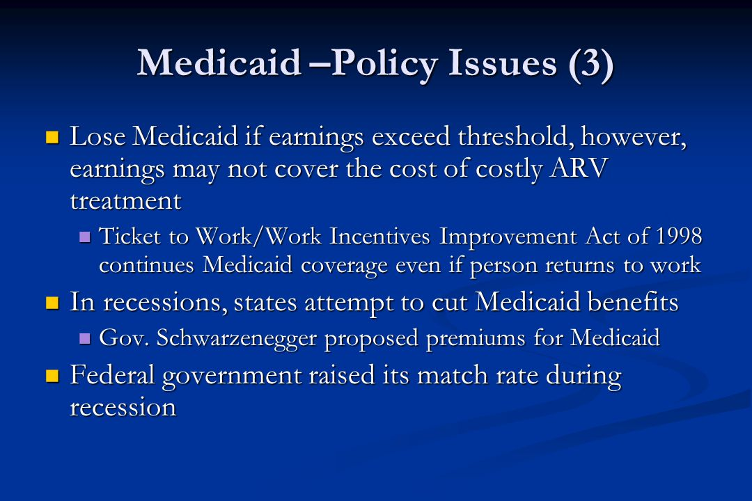 Medicaid –Policy Issues (3) Lose Medicaid if earnings exceed threshold, however, earnings may not cover the cost of costly ARV treatment Lose Medicaid if earnings exceed threshold, however, earnings may not cover the cost of costly ARV treatment Ticket to Work/Work Incentives Improvement Act of 1998 continues Medicaid coverage even if person returns to work Ticket to Work/Work Incentives Improvement Act of 1998 continues Medicaid coverage even if person returns to work In recessions, states attempt to cut Medicaid benefits In recessions, states attempt to cut Medicaid benefits Gov.