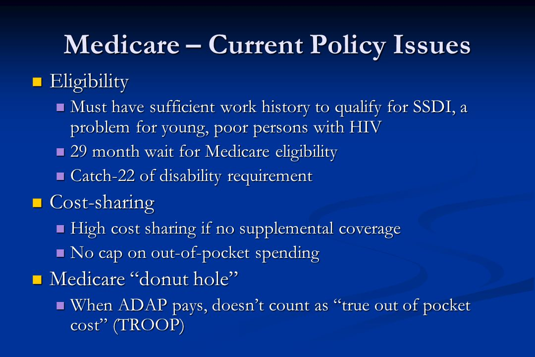 Medicare – Current Policy Issues Eligibility Eligibility Must have sufficient work history to qualify for SSDI, a problem for young, poor persons with HIV Must have sufficient work history to qualify for SSDI, a problem for young, poor persons with HIV 29 month wait for Medicare eligibility 29 month wait for Medicare eligibility Catch-22 of disability requirement Catch-22 of disability requirement Cost-sharing Cost-sharing High cost sharing if no supplemental coverage High cost sharing if no supplemental coverage No cap on out-of-pocket spending No cap on out-of-pocket spending Medicare donut hole Medicare donut hole When ADAP pays, doesn't count as true out of pocket cost (TROOP) When ADAP pays, doesn't count as true out of pocket cost (TROOP)