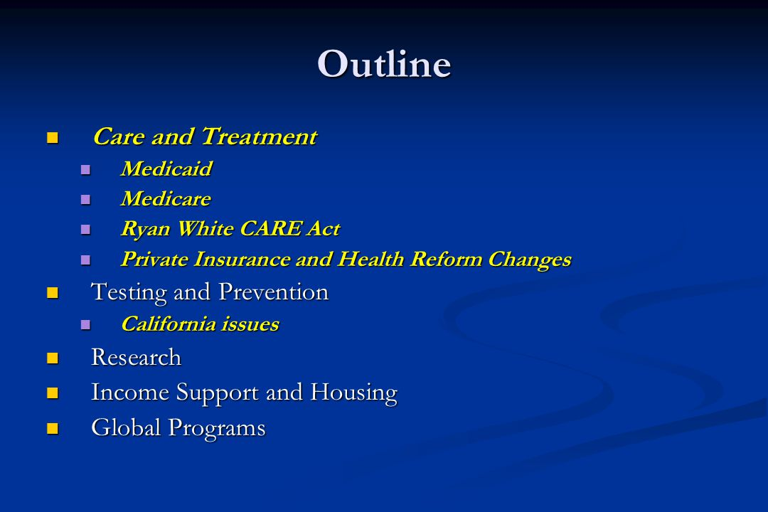 Outline Care and Treatment Care and Treatment Medicaid Medicaid Medicare Medicare Ryan White CARE Act Ryan White CARE Act Private Insurance and Health Reform Changes Private Insurance and Health Reform Changes Testing and Prevention Testing and Prevention California issues California issues Research Research Income Support and Housing Income Support and Housing Global Programs Global Programs