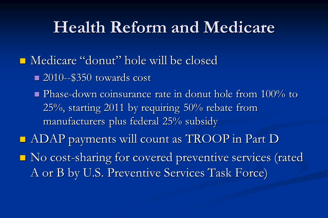 Health Reform and Medicare Medicare donut hole will be closed Medicare donut hole will be closed 2010--$350 towards cost 2010--$350 towards cost Phase-down coinsurance rate in donut hole from 100% to 25%, starting 2011 by requiring 50% rebate from manufacturers plus federal 25% subsidy Phase-down coinsurance rate in donut hole from 100% to 25%, starting 2011 by requiring 50% rebate from manufacturers plus federal 25% subsidy ADAP payments will count as TROOP in Part D ADAP payments will count as TROOP in Part D No cost-sharing for covered preventive services (rated A or B by U.S.