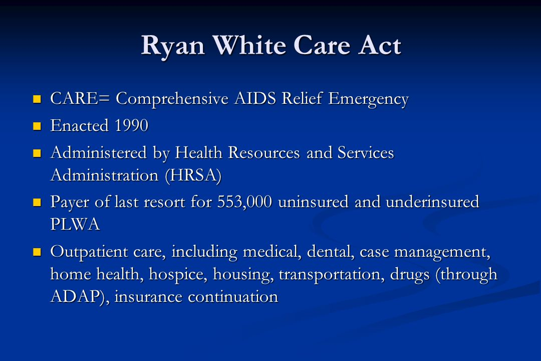 Ryan White Care Act CARE= Comprehensive AIDS Relief Emergency CARE= Comprehensive AIDS Relief Emergency Enacted 1990 Enacted 1990 Administered by Health Resources and Services Administration (HRSA) Administered by Health Resources and Services Administration (HRSA) Payer of last resort for 553,000 uninsured and underinsured PLWA Payer of last resort for 553,000 uninsured and underinsured PLWA Outpatient care, including medical, dental, case management, home health, hospice, housing, transportation, drugs (through ADAP), insurance continuation Outpatient care, including medical, dental, case management, home health, hospice, housing, transportation, drugs (through ADAP), insurance continuation