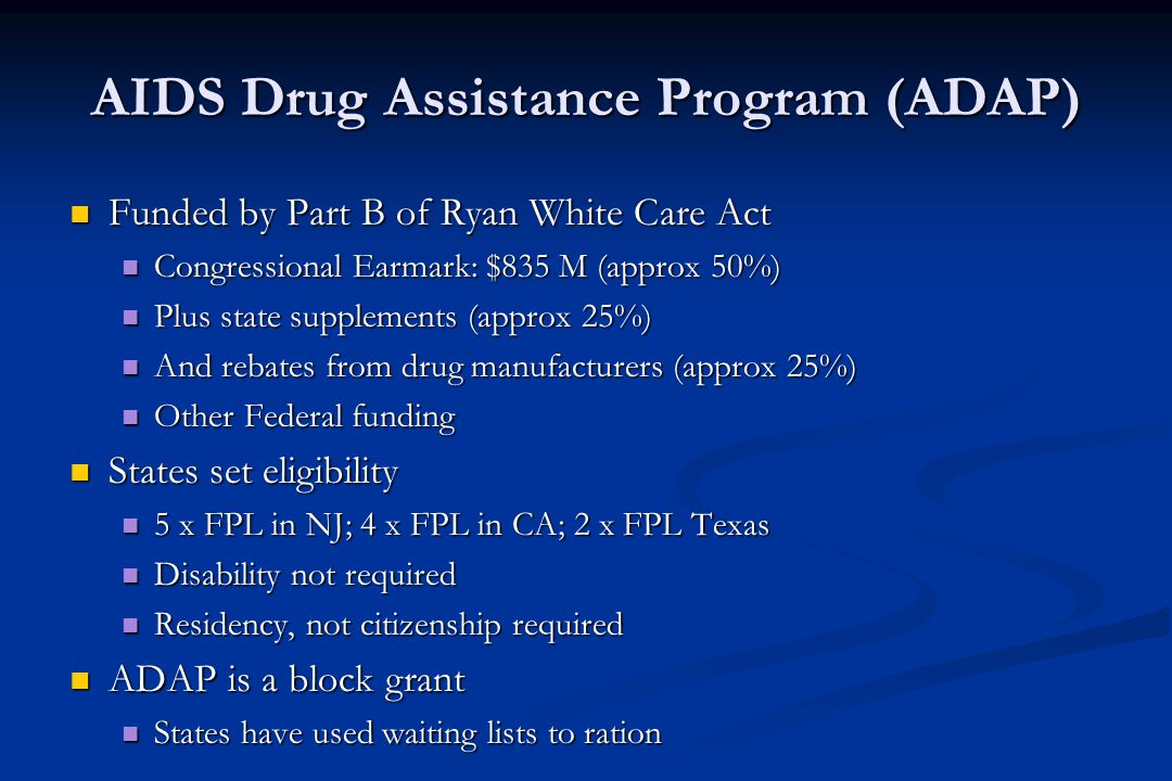 AIDS Drug Assistance Program (ADAP) Funded by Part B of Ryan White Care Act Funded by Part B of Ryan White Care Act Congressional Earmark: $835 M (approx 50%) Congressional Earmark: $835 M (approx 50%) Plus state supplements (approx 25%) Plus state supplements (approx 25%) And rebates from drug manufacturers (approx 25%) And rebates from drug manufacturers (approx 25%) Other Federal funding Other Federal funding States set eligibility States set eligibility 5 x FPL in NJ; 4 x FPL in CA; 2 x FPL Texas 5 x FPL in NJ; 4 x FPL in CA; 2 x FPL Texas Disability not required Disability not required Residency, not citizenship required Residency, not citizenship required ADAP is a block grant ADAP is a block grant States have used waiting lists to ration States have used waiting lists to ration