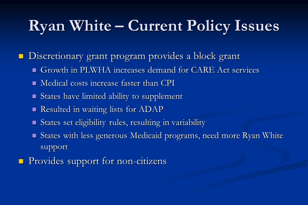 Ryan White – Current Policy Issues Discretionary grant program provides a block grant Discretionary grant program provides a block grant Growth in PLWHA increases demand for CARE Act services Growth in PLWHA increases demand for CARE Act services Medical costs increase faster than CPI Medical costs increase faster than CPI States have limited ability to supplement States have limited ability to supplement Resulted in waiting lists for ADAP Resulted in waiting lists for ADAP States set eligibility rules, resulting in variability States set eligibility rules, resulting in variability States with less generous Medicaid programs, need more Ryan White support States with less generous Medicaid programs, need more Ryan White support Provides support for non-citizens Provides support for non-citizens