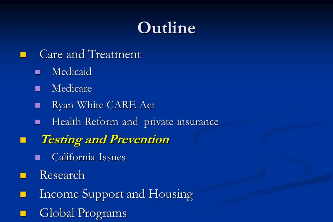 Outline Care and Treatment Care and Treatment Medicaid Medicaid Medicare Medicare Ryan White CARE Act Ryan White CARE Act Health Reform and private insurance Health Reform and private insurance Testing and Prevention Testing and Prevention California Issues California Issues Research Research Income Support and Housing Income Support and Housing Global Programs Global Programs