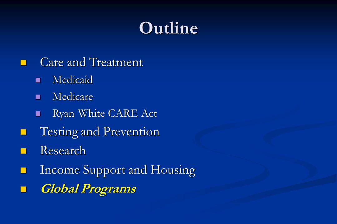 Outline Care and Treatment Care and Treatment Medicaid Medicaid Medicare Medicare Ryan White CARE Act Ryan White CARE Act Testing and Prevention Testing and Prevention Research Research Income Support and Housing Income Support and Housing Global Programs Global Programs