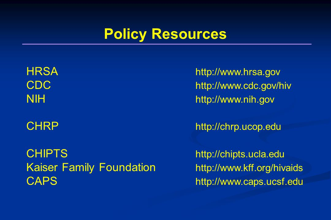 Policy Resources HRSA http://www.hrsa.gov CDC http://www.cdc.gov/hiv NIH http://www.nih.gov CHRP http://chrp.ucop.edu CHIPTS http://chipts.ucla.edu Kaiser Family Foundation http://www.kff.org/hivaids CAPS http://www.caps.ucsf.edu