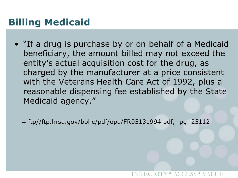 "INTEGRITY ● ACCESS ● VALUE Billing Medicaid ""If a drug is purchase by or on behalf of a Medicaid beneficiary, the amount billed may not exceed the ent"