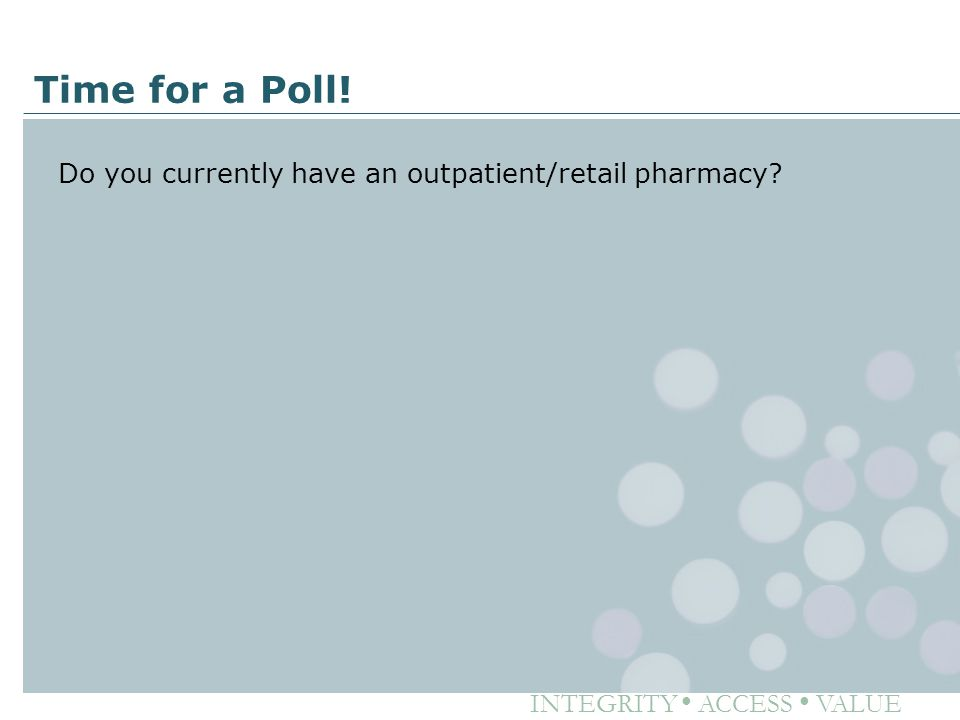 INTEGRITY ● ACCESS ● VALUE Time for a Poll! Do you currently have an outpatient/retail pharmacy?