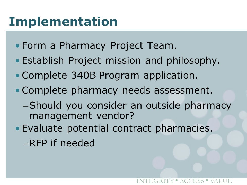 INTEGRITY ● ACCESS ● VALUE Implementation Form a Pharmacy Project Team. Establish Project mission and philosophy. Complete 340B Program application. C