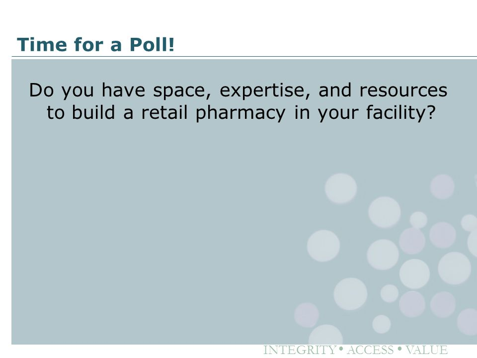 INTEGRITY ● ACCESS ● VALUE Time for a Poll! Do you have space, expertise, and resources to build a retail pharmacy in your facility?