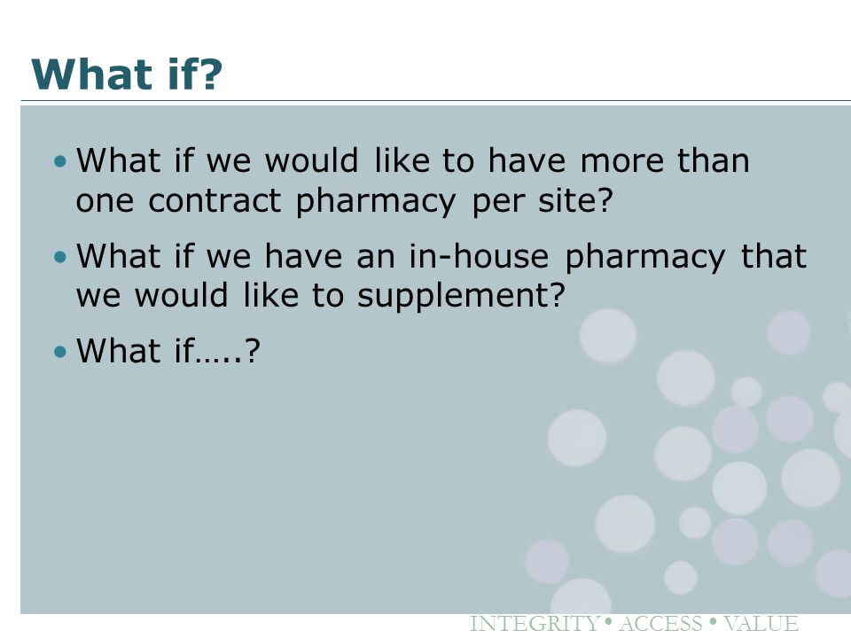 INTEGRITY ● ACCESS ● VALUE What if? What if we would like to have more than one contract pharmacy per site? What if we have an in-house pharmacy that