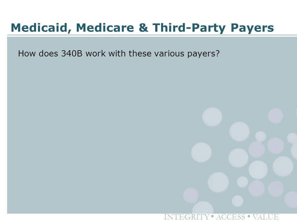 INTEGRITY ● ACCESS ● VALUE Medicaid, Medicare & Third-Party Payers How does 340B work with these various payers?
