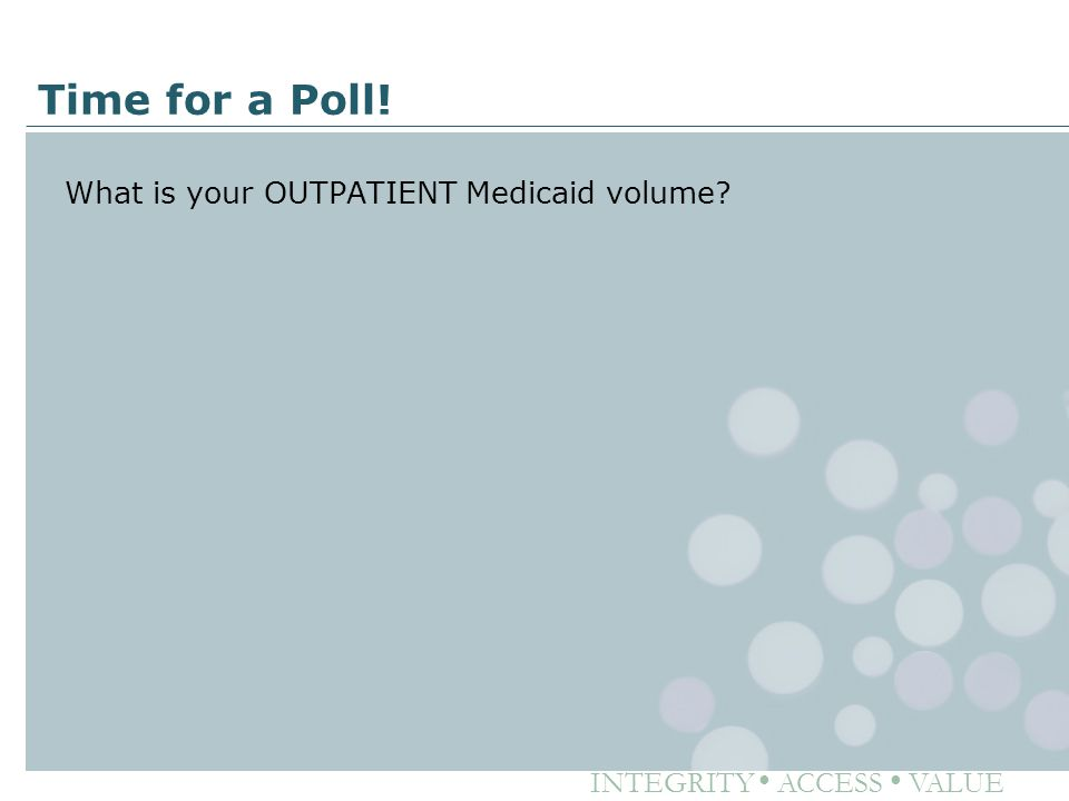 INTEGRITY ● ACCESS ● VALUE Time for a Poll! What is your OUTPATIENT Medicaid volume?