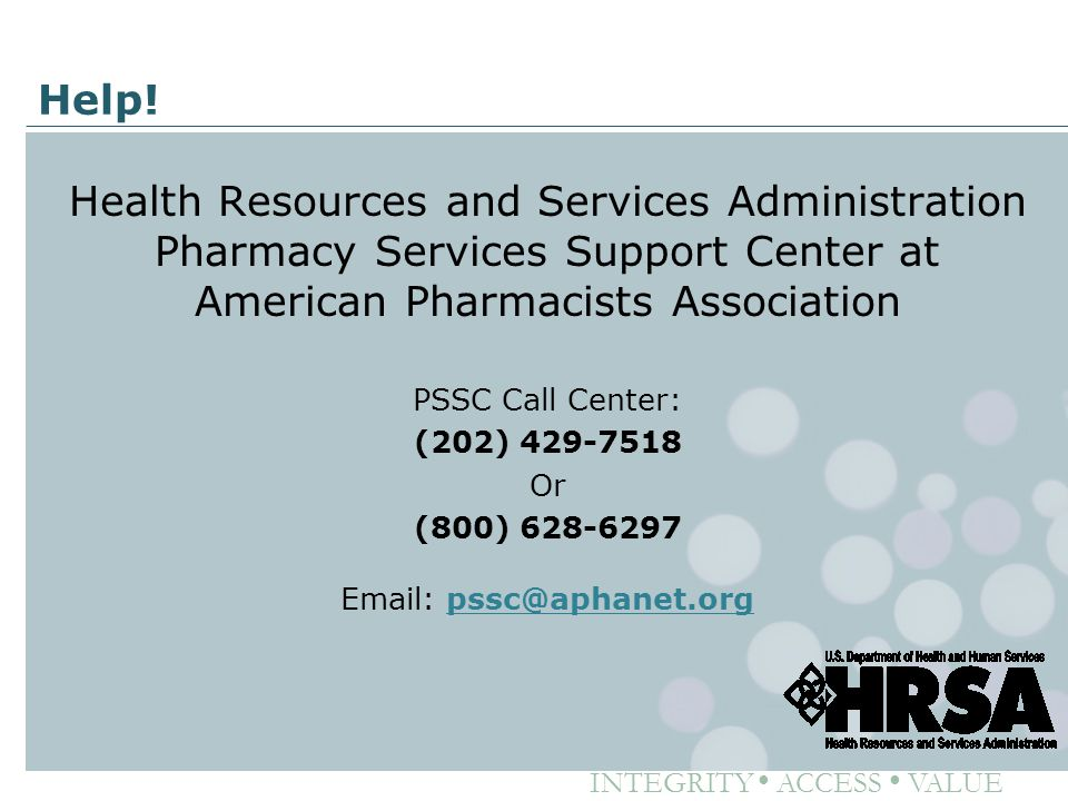 INTEGRITY ● ACCESS ● VALUE Help! Health Resources and Services Administration Pharmacy Services Support Center at American Pharmacists Association PSS