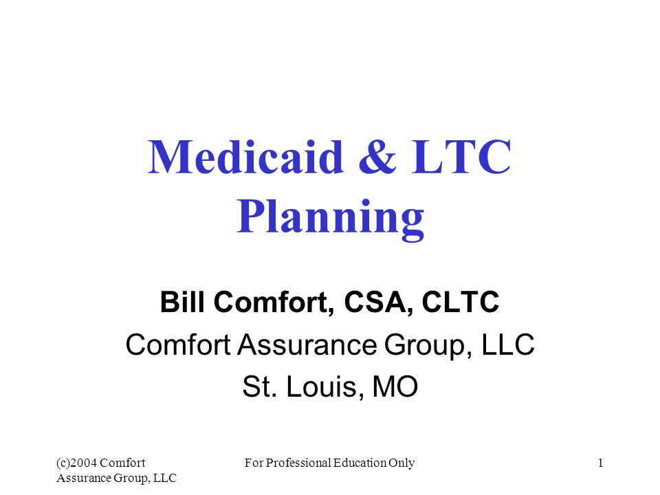 (c)2004 Comfort Assurance Group, LLC For Professional Education Only2 MediCAID Basics Qualification –Individuals and couples Medicaid Planning –Annuities –Pitfalls Using Medicaid to help sell LTCi