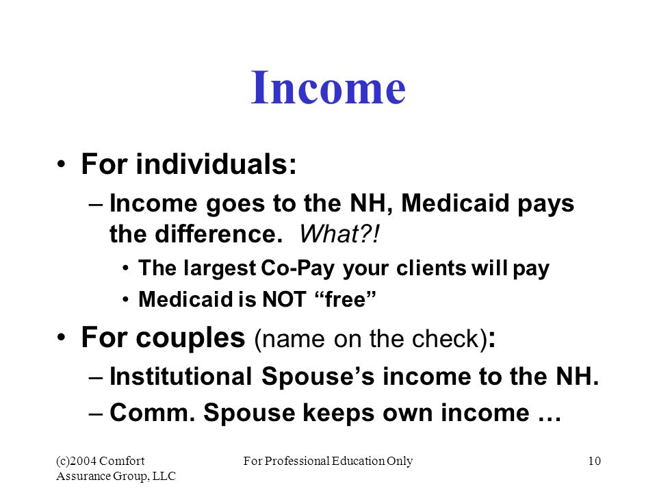 (c)2004 Comfort Assurance Group, LLC For Professional Education Only10 Income For individuals: –Income goes to the NH, Medicaid pays the difference.