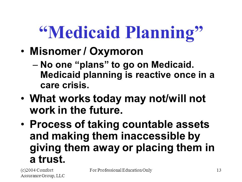 (c)2004 Comfort Assurance Group, LLC For Professional Education Only13 Medicaid Planning Misnomer / Oxymoron –No one plans to go on Medicaid.