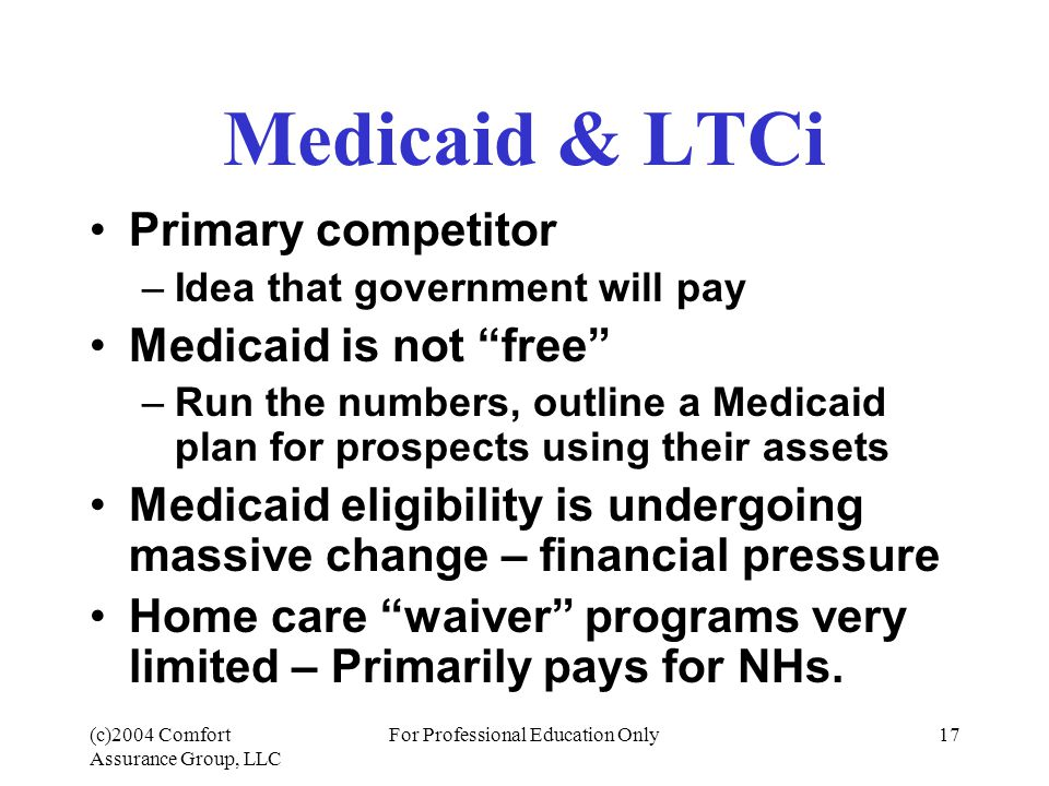 (c)2004 Comfort Assurance Group, LLC For Professional Education Only17 Medicaid & LTCi Primary competitor –Idea that government will pay Medicaid is not free –Run the numbers, outline a Medicaid plan for prospects using their assets Medicaid eligibility is undergoing massive change – financial pressure Home care waiver programs very limited – Primarily pays for NHs.