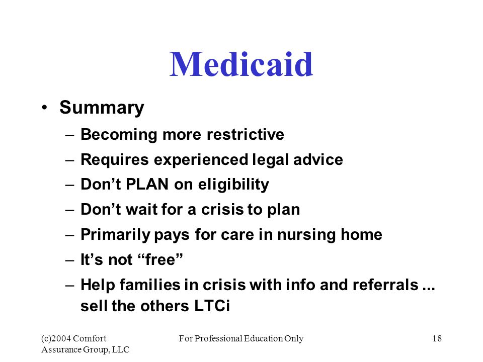 (c)2004 Comfort Assurance Group, LLC For Professional Education Only18 Medicaid Summary –Becoming more restrictive –Requires experienced legal advice –Don't PLAN on eligibility –Don't wait for a crisis to plan –Primarily pays for care in nursing home –It's not free –Help families in crisis with info and referrals...