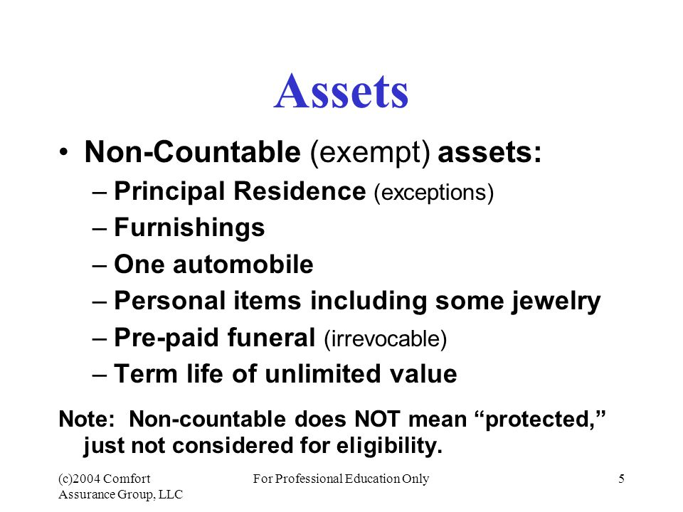 (c)2004 Comfort Assurance Group, LLC For Professional Education Only5 Assets Non-Countable (exempt) assets: –Principal Residence (exceptions) –Furnishings –One automobile –Personal items including some jewelry –Pre-paid funeral (irrevocable) –Term life of unlimited value Note: Non-countable does NOT mean protected, just not considered for eligibility.