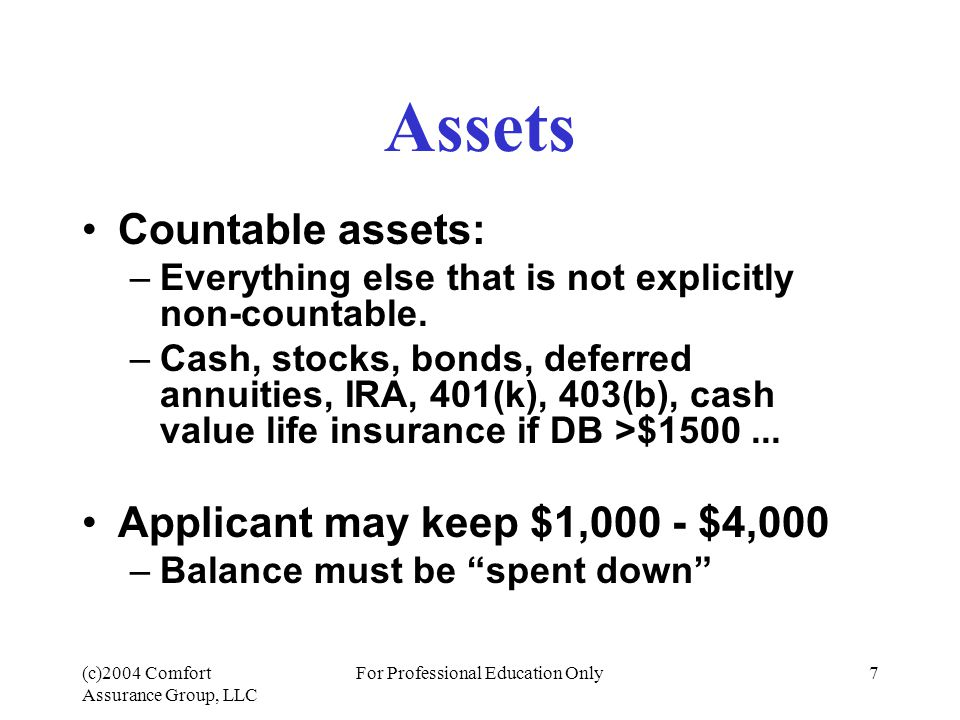 (c)2004 Comfort Assurance Group, LLC For Professional Education Only7 Assets Countable assets: –Everything else that is not explicitly non-countable.