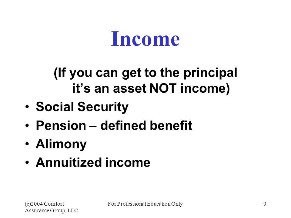 (c)2004 Comfort Assurance Group, LLC For Professional Education Only9 Income (If you can get to the principal it's an asset NOT income) Social Security Pension – defined benefit Alimony Annuitized income