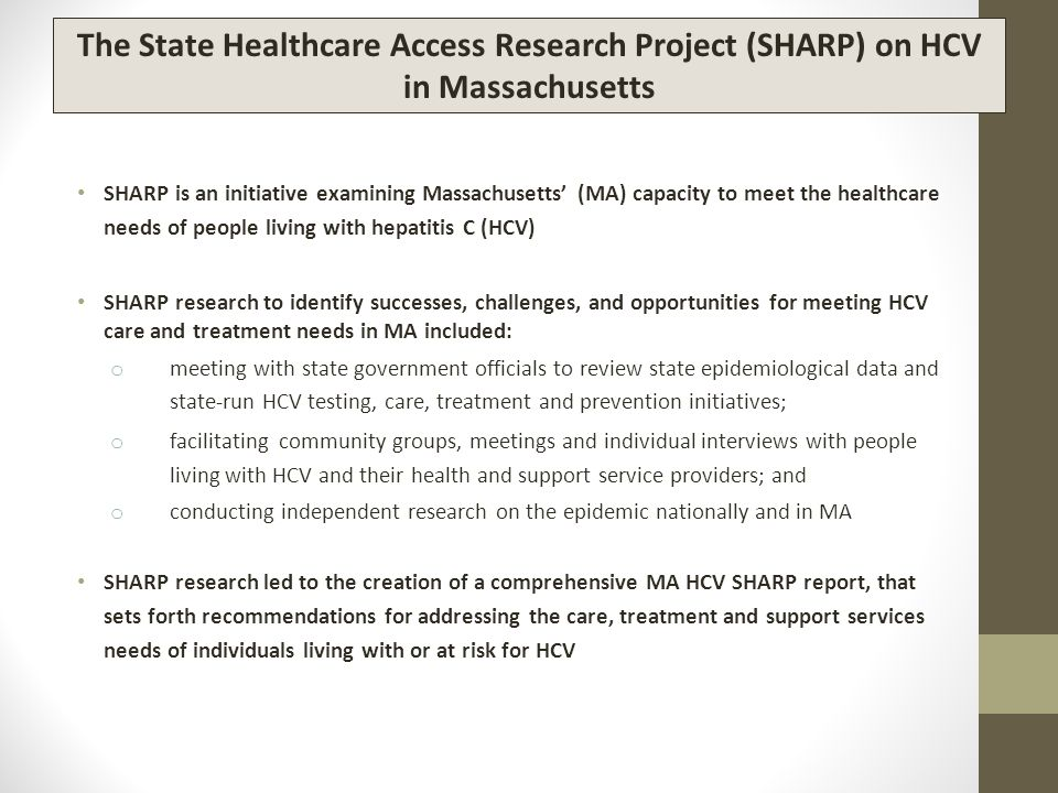 SHARP is an initiative examining Massachusetts' (MA) capacity to meet the healthcare needs of people living with hepatitis C (HCV) SHARP research to identify successes, challenges, and opportunities for meeting HCV care and treatment needs in MA included: o meeting with state government officials to review state epidemiological data and state-run HCV testing, care, treatment and prevention initiatives; o facilitating community groups, meetings and individual interviews with people living with HCV and their health and support service providers; and o conducting independent research on the epidemic nationally and in MA SHARP research led to the creation of a comprehensive MA HCV SHARP report, that sets forth recommendations for addressing the care, treatment and support services needs of individuals living with or at risk for HCV The State Healthcare Access Research Project (SHARP) on HCV in Massachusetts