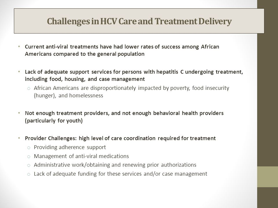 Challenges in HCV Care and Treatment Delivery Current anti-viral treatments have had lower rates of success among African Americans compared to the general population Lack of adequate support services for persons with hepatitis C undergoing treatment, including food, housing, and case management o African Americans are disproportionately impacted by poverty, food insecurity (hunger), and homelessness Not enough treatment providers, and not enough behavioral health providers (particularly for youth) Provider Challenges: high level of care coordination required for treatment o Providing adherence support o Management of anti-viral medications o Administrative work/obtaining and renewing prior authorizations o Lack of adequate funding for these services and/or case management