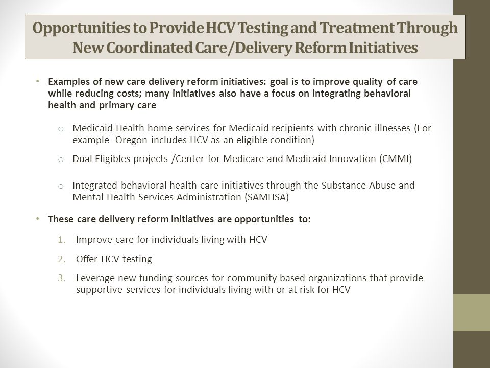 Opportunities to Provide HCV Testing and Treatment Through New Coordinated Care/Delivery Reform Initiatives Examples of new care delivery reform initiatives: goal is to improve quality of care while reducing costs; many initiatives also have a focus on integrating behavioral health and primary care o Medicaid Health home services for Medicaid recipients with chronic illnesses (For example- Oregon includes HCV as an eligible condition) o Dual Eligibles projects /Center for Medicare and Medicaid Innovation (CMMI) o Integrated behavioral health care initiatives through the Substance Abuse and Mental Health Services Administration (SAMHSA) These care delivery reform initiatives are opportunities to: 1.Improve care for individuals living with HCV 2.Offer HCV testing 3.Leverage new funding sources for community based organizations that provide supportive services for individuals living with or at risk for HCV