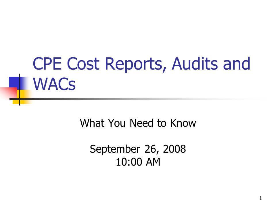 1 CPE Cost Reports, Audits and WACs What You Need to Know September 26, 2008 10:00 AM