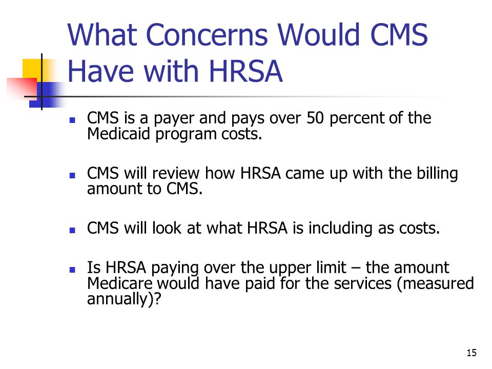 15 What Concerns Would CMS Have with HRSA CMS is a payer and pays over 50 percent of the Medicaid program costs.