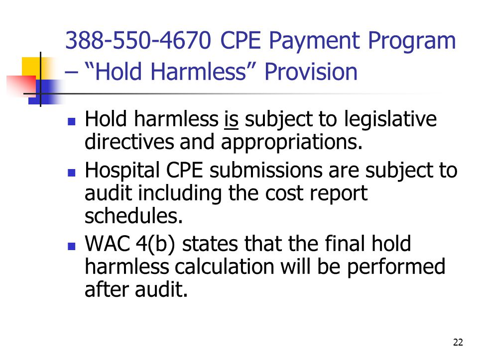 22 388-550-4670 CPE Payment Program – Hold Harmless Provision Hold harmless is subject to legislative directives and appropriations.