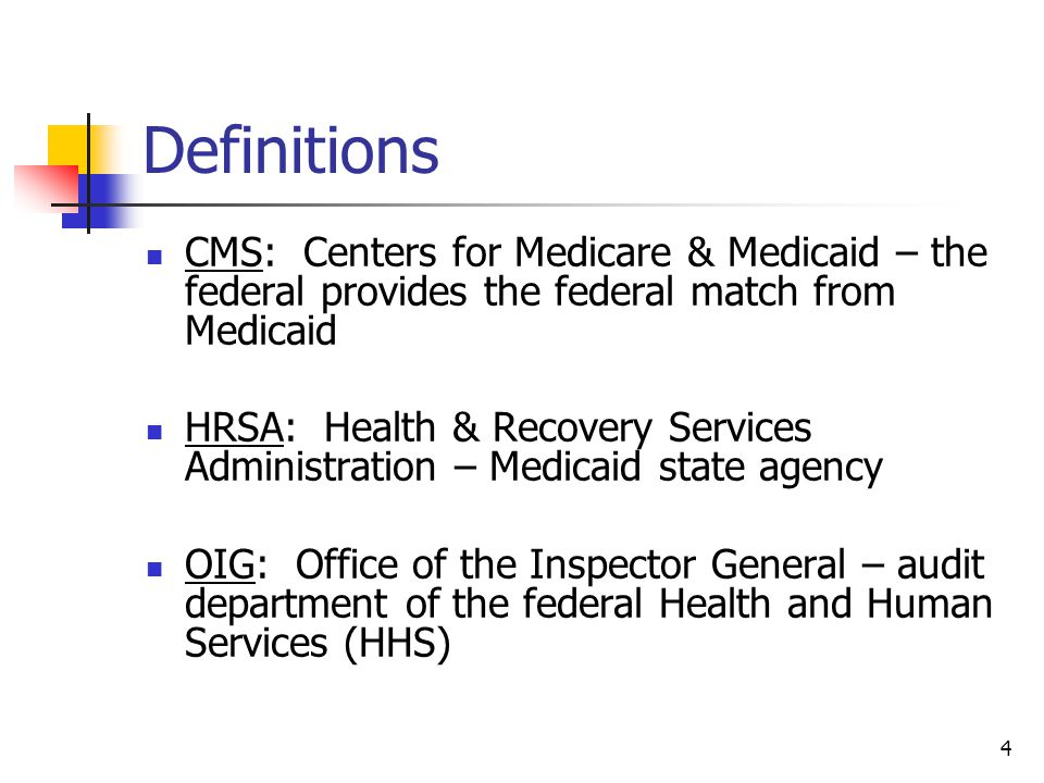 4 Definitions CMS: Centers for Medicare & Medicaid – the federal provides the federal match from Medicaid HRSA: Health & Recovery Services Administration – Medicaid state agency OIG: Office of the Inspector General – audit department of the federal Health and Human Services (HHS)