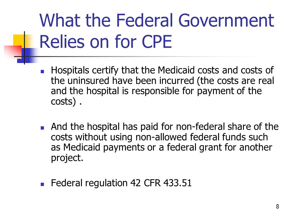 8 What the Federal Government Relies on for CPE Hospitals certify that the Medicaid costs and costs of the uninsured have been incurred (the costs are real and the hospital is responsible for payment of the costs).