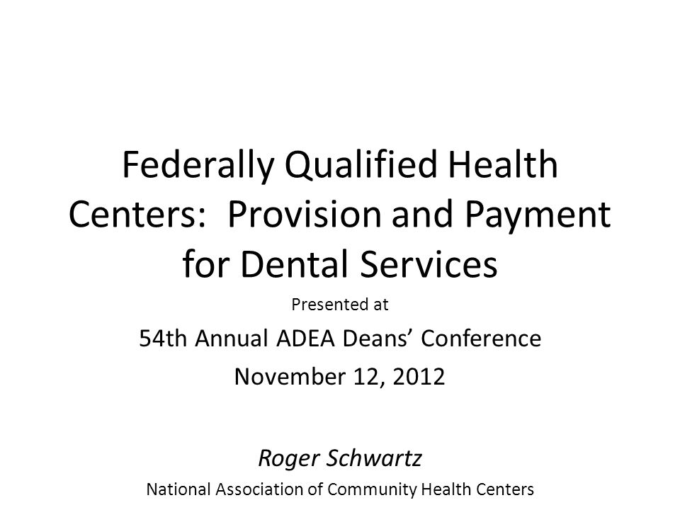 Federally Qualified Health Centers: Provision and Payment for Dental Services Presented at 54th Annual ADEA Deans' Conference November 12, 2012 Roger Schwartz National Association of Community Health Centers