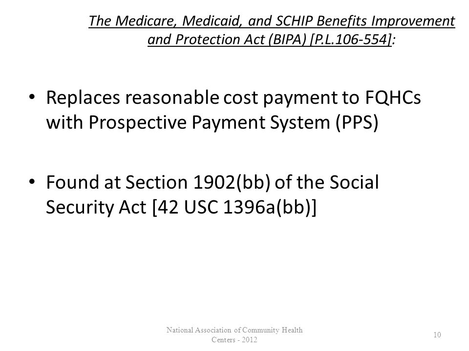 The Medicare, Medicaid, and SCHIP Benefits Improvement and Protection Act (BIPA) [P.L.106-554]: Replaces reasonable cost payment to FQHCs with Prospective Payment System (PPS) Found at Section 1902(bb) of the Social Security Act [42 USC 1396a(bb)] 10 National Association of Community Health Centers - 2012