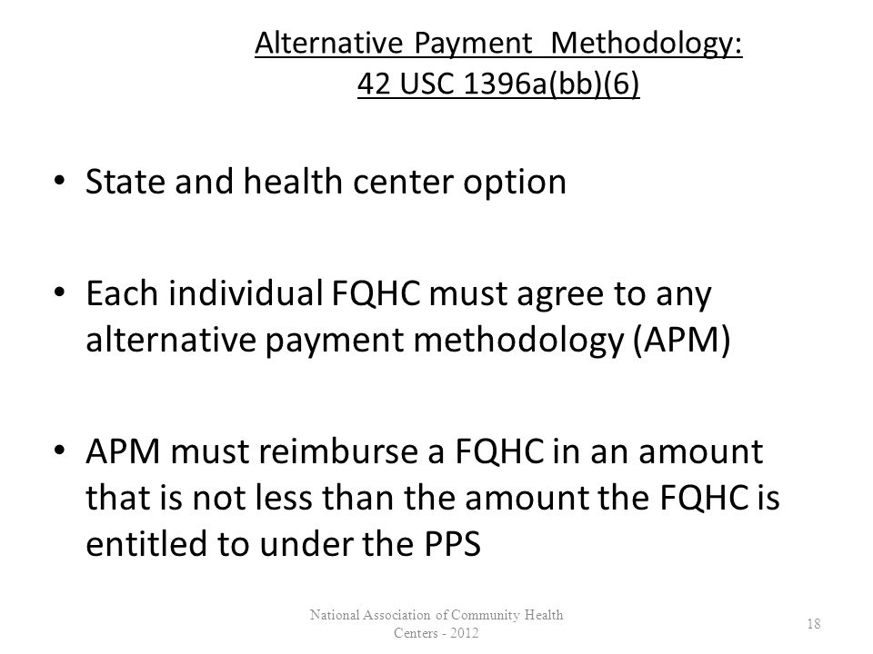 Alternative Payment Methodology: 42 USC 1396a(bb)(6) State and health center option Each individual FQHC must agree to any alternative payment methodology (APM) APM must reimburse a FQHC in an amount that is not less than the amount the FQHC is entitled to under the PPS 18 National Association of Community Health Centers - 2012