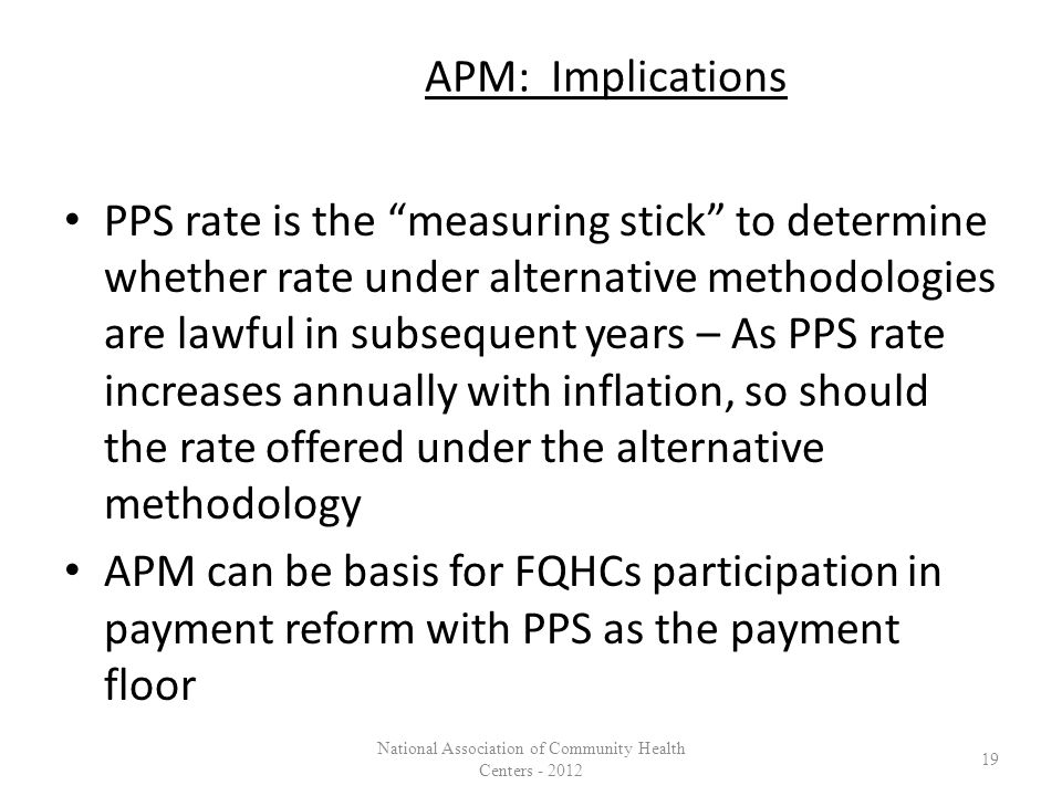 APM: Implications PPS rate is the measuring stick to determine whether rate under alternative methodologies are lawful in subsequent years – As PPS rate increases annually with inflation, so should the rate offered under the alternative methodology APM can be basis for FQHCs participation in payment reform with PPS as the payment floor 19 National Association of Community Health Centers - 2012