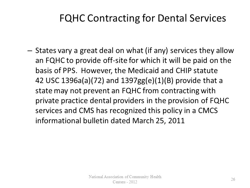 FQHC Contracting for Dental Services – States vary a great deal on what (if any) services they allow an FQHC to provide off-site for which it will be paid on the basis of PPS.