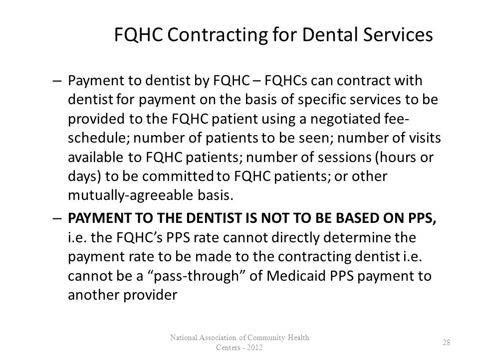 FQHC Contracting for Dental Services – Payment to dentist by FQHC – FQHCs can contract with dentist for payment on the basis of specific services to be provided to the FQHC patient using a negotiated fee- schedule; number of patients to be seen; number of visits available to FQHC patients; number of sessions (hours or days) to be committed to FQHC patients; or other mutually-agreeable basis.