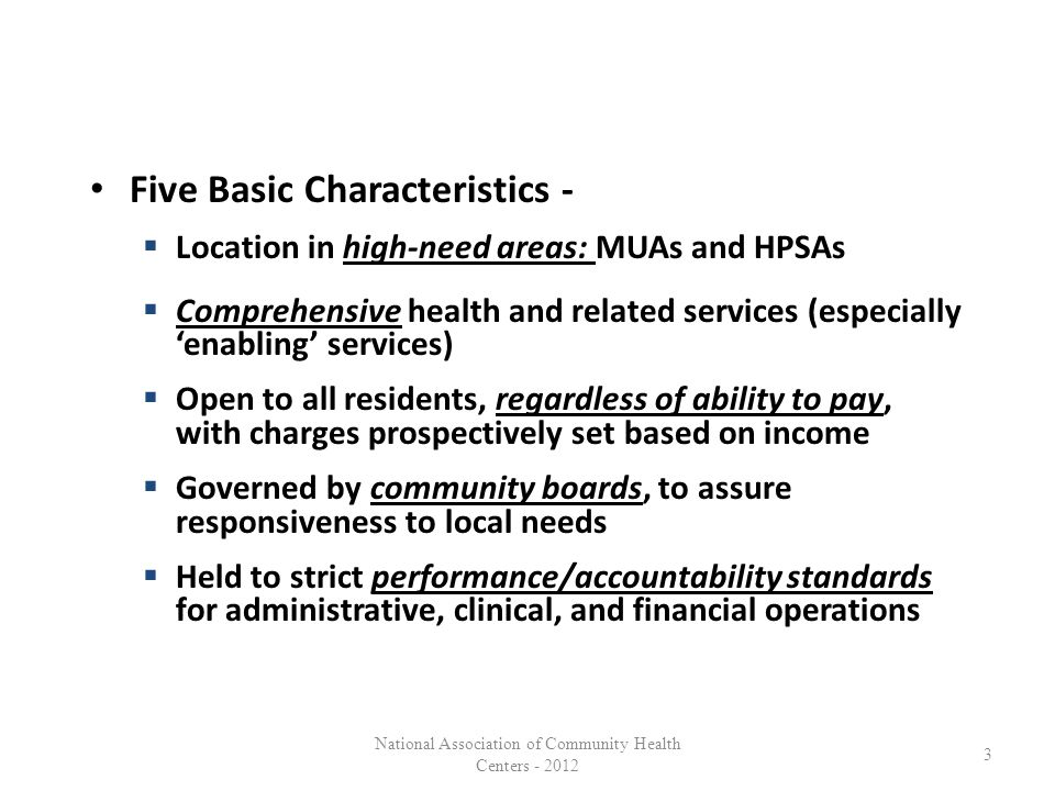 Five Basic Characteristics -  Location in high-need areas: MUAs and HPSAs  Comprehensive health and related services (especially 'enabling' services)  Open to all residents, regardless of ability to pay, with charges prospectively set based on income  Governed by community boards, to assure responsiveness to local needs  Held to strict performance/accountability standards for administrative, clinical, and financial operations 3 National Association of Community Health Centers - 2012